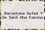 <b>Barcelona</b> Goleó Y Se Sacó Una Espina