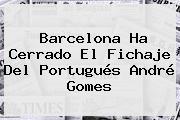 Barcelona Ha Cerrado El Fichaje Del Portugués <b>André Gomes</b>