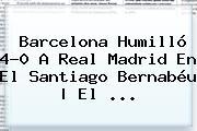 <b>Barcelona</b> Humilló 4-0 A <b>Real Madrid</b> En El Santiago Bernabéu | El <b>...</b>