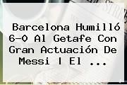 <b>Barcelona</b> Humilló 6-0 Al <b>Getafe</b> Con Gran Actuación De Messi | El <b>...</b>