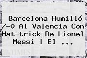 <b>Barcelona</b> Humilló 7-0 Al <b>Valencia</b> Con Hat-trick De Lionel Messi | El <b>...</b>