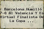<b>Barcelona</b> Humilló 7-0 Al <b>Valencia</b> Y Es Virtual Finalista De La Copa <b>...</b>