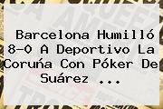 <b>Barcelona</b> Humilló 8-0 A <b>Deportivo La Coruña</b> Con Póker De Suárez <b>...</b>