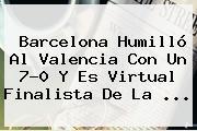 <b>Barcelona</b> Humilló Al <b>Valencia</b> Con Un 7-0 Y Es Virtual Finalista De La <b>...</b>