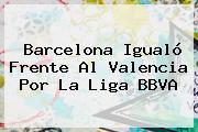 <b>Barcelona</b> Igualó Frente Al <b>Valencia</b> Por La Liga BBVA