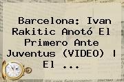 Barcelona: Ivan <b>Rakitic</b> Anotó El Primero Ante Juventus (VIDEO) | El <b>...</b>