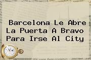 <b>Barcelona</b> Le Abre La Puerta A Bravo Para Irse Al City