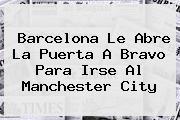 <b>Barcelona</b> Le Abre La Puerta A Bravo Para Irse Al Manchester City