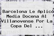 <b>Barcelona</b> Le Aplicó Media Docena Al <b>Villanovense</b> Por La Copa Del <b>...</b>