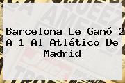 <b>Barcelona</b> Le Ganó 2 A 1 Al Atlético De Madrid