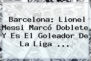 Barcelona: Lionel Messi Marcó Doblete Y Es El Goleador De La <b>Liga</b> <b>...</b>