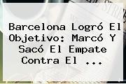 <b>Barcelona</b> Logró El Objetivo: Marcó Y Sacó El Empate Contra El ...