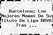 Barcelona: Los Mejores Memes De Su Título De <b>Liga BBVA</b> Tras <b>...</b>