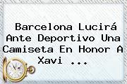Barcelona Lucirá Ante Deportivo Una Camiseta En Honor A <b>Xavi</b> <b>...</b>