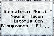 <b>Barcelona</b>: Messi Y Neymar Hacen Historia Con Blaugranas | El <b>...</b>
