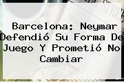 <b>Barcelona</b>: Neymar Defendió Su Forma De Juego Y Prometió No Cambiar