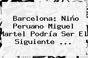 <b>Barcelona</b>: Niño Peruano Miguel Martel Podría Ser El Siguiente ...