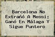 <b>Barcelona</b> No Extrañó A Messi: Ganó En Málaga Y Sigue Puntero