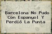 <b>Barcelona</b> No Pudo Con Espanyol Y Perdió La Punta