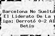 <b>Barcelona</b> No Suelta El Liderato De La Liga: Derrotó 0-2 Al <b>Betis</b>