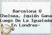 <b>Barcelona</b> O Chelsea, ¿quién Gana Luego De La Igualada En Londres?