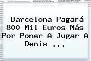 <b>Barcelona</b> Pagará 800 Mil Euros Más Por Poner A Jugar A Denis ...