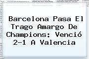 <b>Barcelona</b> Pasa El Trago Amargo De Champions: Venció 2-1 A <b>Valencia</b>