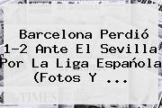 <b>Barcelona</b> Perdió 1-2 Ante El <b>Sevilla</b> Por La Liga Española (Fotos Y <b>...</b>
