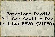 <b>Barcelona</b> Perdió 2-1 Con <b>Sevilla</b> Por La Liga BBVA (VIDEO)