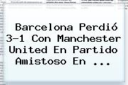 <b>Barcelona</b> Perdió 3-1 Con <b>Manchester United</b> En Partido Amistoso En <b>...</b>