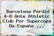<b>Barcelona</b> Perdió 4-0 Ante Athletic Club Por Supercopa De España <b>...</b>