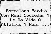 <b>Barcelona</b> Perdió Con <b>Real Sociedad</b> Y Le Da Vida A Atlético Y Real <b>...</b>