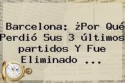 <b>Barcelona</b>: ¿Por Qué Perdió Sus 3 últimos <b>partidos</b> Y Fue Eliminado <b>...</b>