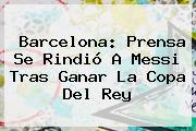 <b>Barcelona</b>: Prensa Se Rindió A Messi Tras Ganar La Copa Del Rey