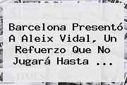 Barcelona Presentó A <b>Aleix Vidal</b>, Un Refuerzo Que No Jugará Hasta <b>...</b>