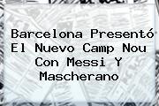 <b>Barcelona</b> Presentó El Nuevo Camp Nou Con Messi Y Mascherano