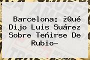 <b>Barcelona</b>: ¿Qué Dijo Luis Suárez Sobre Teñirse De Rubio?