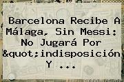<b>Barcelona</b> Recibe A Málaga, Sin Messi: No Jugará Por &quot;indisposición Y ...