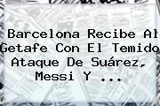 <b>Barcelona</b> Recibe Al Getafe Con El Temido Ataque De Suárez, Messi Y ...