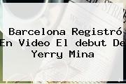 Barcelona Registró En Video El <b>debut De Yerry Mina</b>