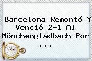 Barcelona Remontó Y Venció 2-1 Al Mönchengladbach Por ...