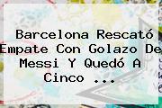 <b>Barcelona</b> Rescató Empate Con Golazo De Messi Y Quedó A Cinco ...