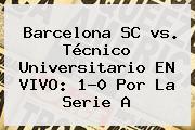 <b>Barcelona</b> SC <b>vs</b>. Técnico Universitario EN VIVO: 1-0 Por La Serie A