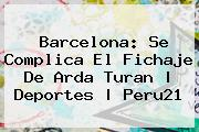 Barcelona: Se Complica El Fichaje De <b>Arda Turan</b> |<b> Deportes | Peru21