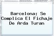 Barcelona: Se Complica El Fichaje De <b>Arda Turan</b>