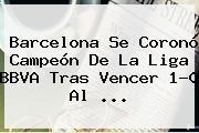 <b>Barcelona</b> Se Coronó Campeón De La Liga BBVA Tras Vencer 1-0 Al <b>...</b>