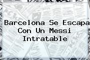 <b>Barcelona</b> Se Escapa Con Un Messi Intratable