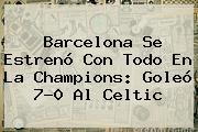 <b>Barcelona</b> Se Estrenó Con Todo En La Champions: Goleó 7-0 Al Celtic