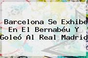 <b>Barcelona</b> Se Exhibe En El Bernabéu Y Goleó Al <b>Real Madrid</b>