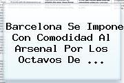 <b>Barcelona</b> Se Impone Con Comodidad Al <b>Arsenal</b> Por Los Octavos De <b>...</b>